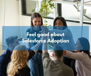3 Top Tips to feel good about Salesforce Adoption