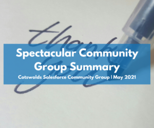 Cotswolds Salesforce Community Group May 2021: Spectacular Summary