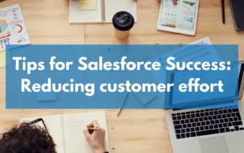 Tips for Salesforce Success: Reducing customer effort
